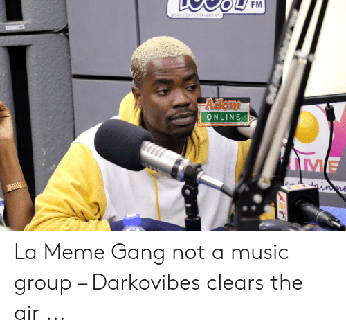 Darkovibes: WEANSENTERTAINMEN  ONLINE  IME La Meme Gang not a music group – Darkovibes clears the air ...