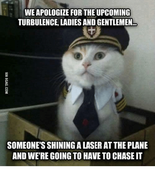 Turbulent: WEAPOLOGIZE FOR THE UPCOMING  TURBULENCE LADIES AND GENTLEMEN  SOMEONE'S SHININGALASER ATTHE PLANE  AND WERE GOING TO HAVE TO CHASE IT