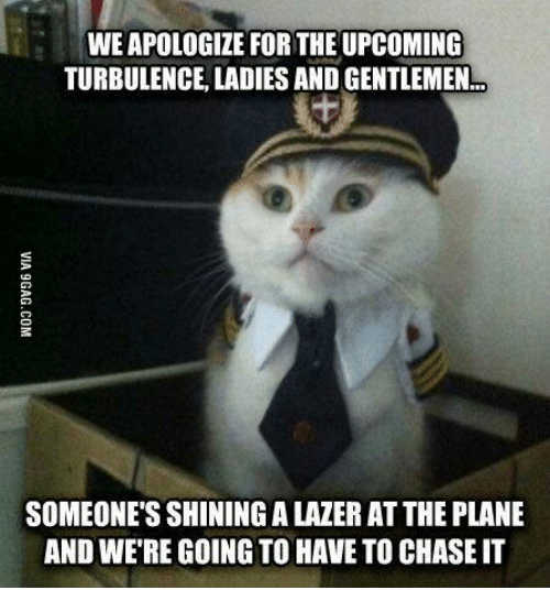 Turbulent: WEAPOLOGIZE FOR THE UPCOMING  TURBULENCE LADIES AND GENTLEMEN  SOMEONE'S SHININGALAZER ATTHE PLANE  AND WERE GOING TO HAVE TO CHASEIT