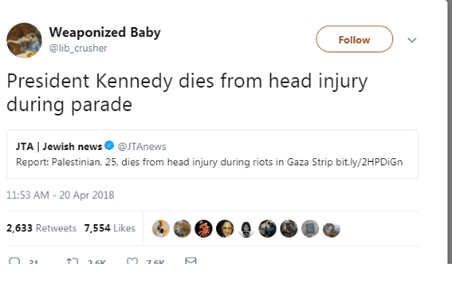 20-Apr: Weaponized Baby  @lib_crusher  Follow  President Kennedy dies from head injury  during parade  JTA | Jewish news@JTAnews  Report: Palestinian, 25, dies from head injury during riots in Gaza Strip bit.ly/2HPDiGn  11:53 AM- 20 Apr 2018  2,633 Retweets 7,554 Likes
