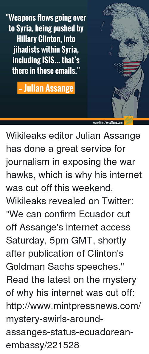 "Hillary Clinton, Internet, and Isis: ""Weapons flows going over  to Syria, being pushed by  Hillary Clinton, into  jihadists within Syria,  including ISIS... that's  there in those emails.""  Julian Assange  www.MintPressNews.com Wikileaks editor Julian Assange has done a great service for journalism in exposing the war hawks, which is why his internet was cut off this weekend. Wikileaks revealed on Twitter: ""We can confirm Ecuador cut off Assange's internet access Saturday, 5pm GMT, shortly after publication of Clinton's Goldman Sachs speeches."" Read the latest on the mystery of why his internet was cut off: http://www.mintpressnews.com/mystery-swirls-around-assanges-status-ecuadorean-embassy/221528"