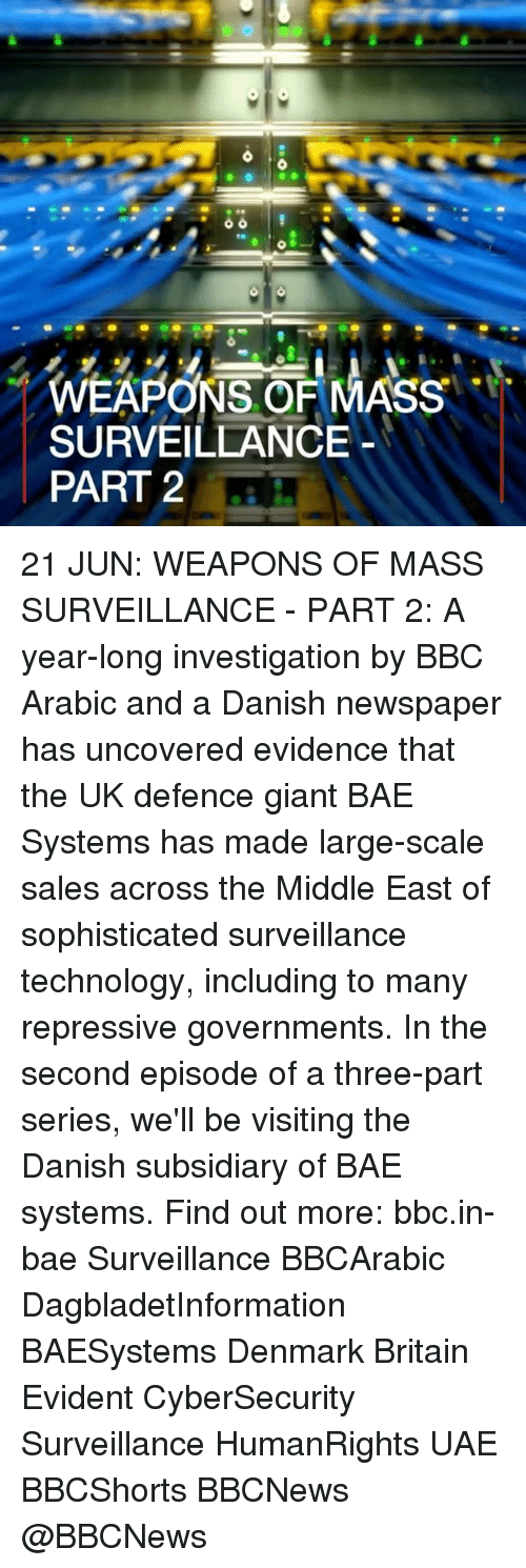 evident: WEAPONS OF MASS  SURVEILLANCE  PART 2 21 JUN: WEAPONS OF MASS SURVEILLANCE - PART 2: A year-long investigation by BBC Arabic and a Danish newspaper has uncovered evidence that the UK defence giant BAE Systems has made large-scale sales across the Middle East of sophisticated surveillance technology, including to many repressive governments. In the second episode of a three-part series, we'll be visiting the Danish subsidiary of BAE systems. Find out more: bbc.in-bae Surveillance BBCArabic DagbladetInformation BAESystems Denmark Britain Evident CyberSecurity Surveillance HumanRights UAE BBCShorts BBCNews @BBCNews