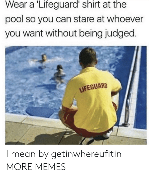 Lifeguarding: Wear a Lifeguard shirt at the  pool so you can stare at whoever  you want without being judged  LIFEGUARD I mean by getinwhereufitin MORE MEMES