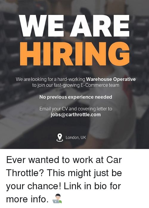 Warehouse: WEARE  We are looking for a hard-working Warehouse Operative  to join our fast-growing E-Commerce team  No previous experience needed  Email your CV and covering letter to  jobs@carthrottle.com  London, UK Ever wanted to work at Car Throttle? This might just be your chance! Link in bio for more info. 👨🏻‍💻