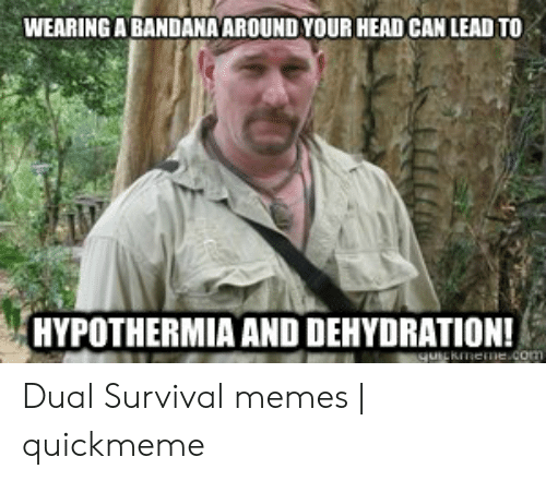 dual survival: WEARING ABANDANAAROUND YOUR HEAD CAN LEAD TO  HYPOTHERMIA AND DEHYDRATION!  qUiERImeme.com Dual Survival memes   quickmeme