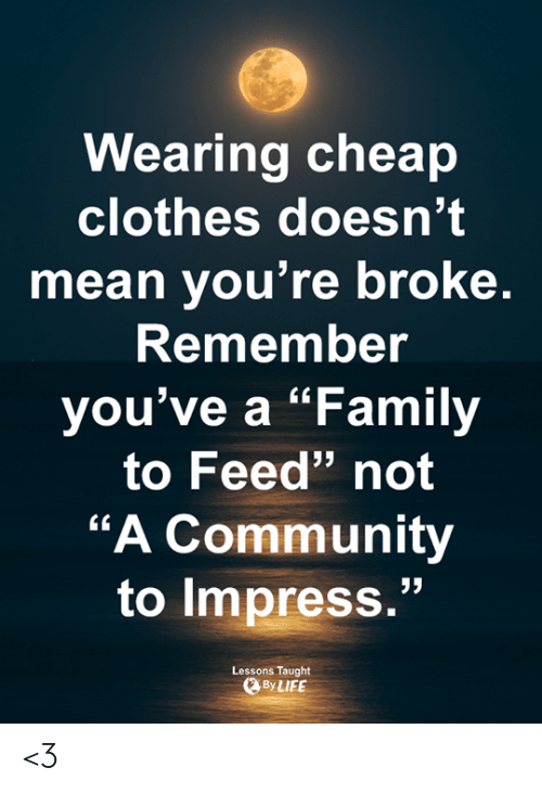 """Clothes, Community, and Family: Wearing cheap  clothes doesn't  mean you're broke  Remembe  you've a """"Family  to Feed"""" not  """"A Community  to impress.""""  Lessons Taught  ByLIFE <3"""