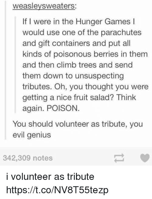 usings: weaslevsweaters:  If I were in the Hunger Games l  would use one of the parachutes  and gift containers and put all  kinds of poisonous berries in them  and then climb trees and send  them down to unsuspecting  tributes. Oh, you thought you were  getting a nice fruit salad? Think  again. POISON  You should volunteer as tribute, you  evil genius  342,309 notes i volunteer as tribute https://t.co/NV8T55tezp
