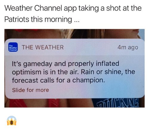 Weather Channel: Weather Channel app taking a shot at the  Patriots this morning  THE WEATHER  4m ago  Weather  Channel  It's gameday and properly inflated  optimism is in the air. Rain or shine, the  forecast calls for a champion.  Slide for more 😱