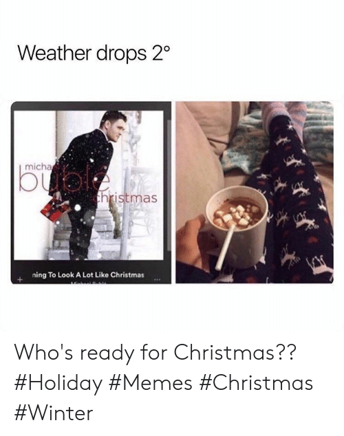 ning: Weather drops 2  micha  bual  thristmas  ning To Look A Lot Like Christmas Who's ready for Christmas?? #Holiday #Memes #Christmas #Winter
