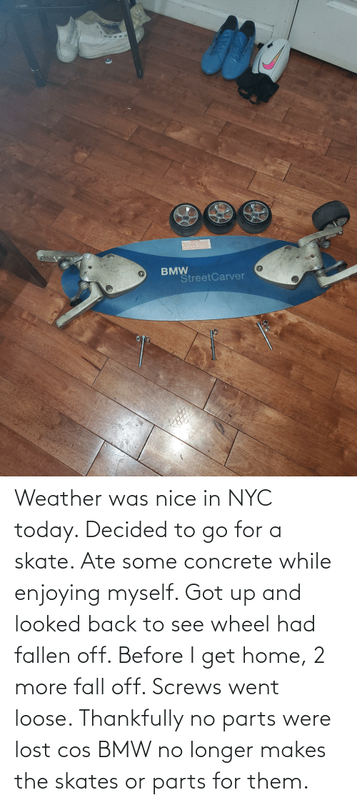 concrete: Weather was nice in NYC today. Decided to go for a skate. Ate some concrete while enjoying myself. Got up and looked back to see wheel had fallen off. Before I get home, 2 more fall off. Screws went loose. Thankfully no parts were lost cos BMW no longer makes the skates or parts for them.