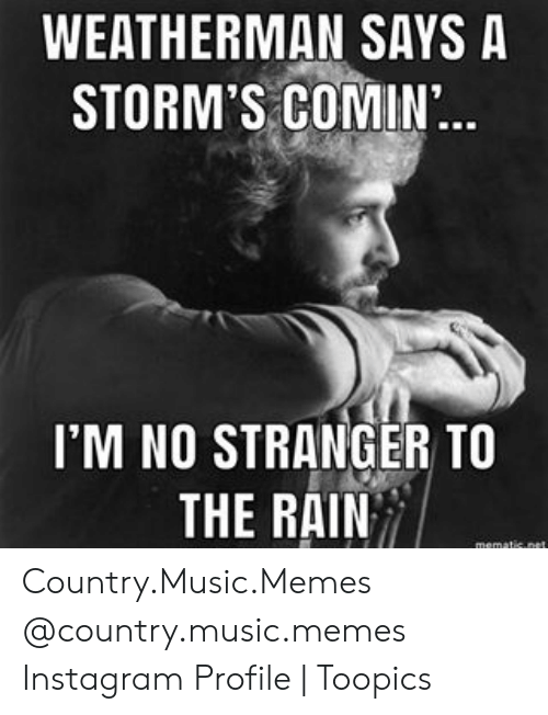 Country Music Memes: WEATHERMAN SAYS A  STORM'S COMIN..  I'M NO STRANGER TO  THE RAIN  mematic.net Country.Music.Memes @country.music.memes Instagram Profile | Toopics