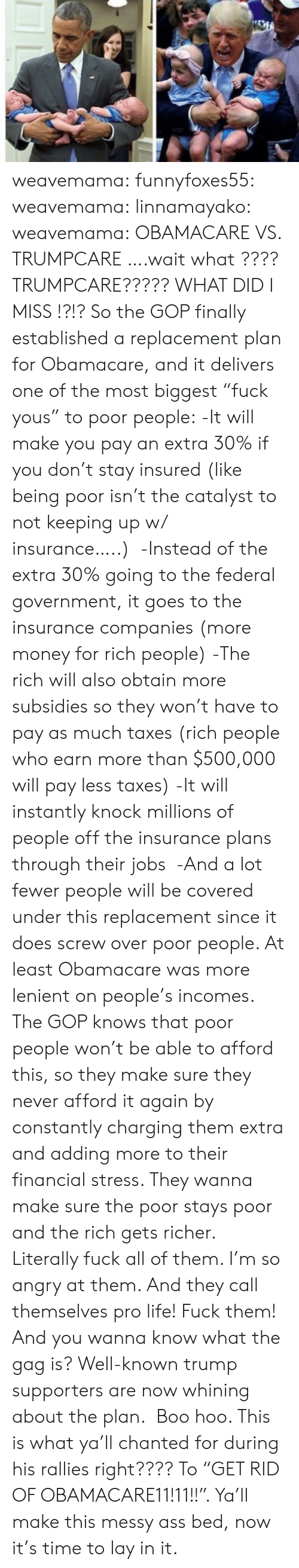 """Ass, Boo, and Life: weavemama:  funnyfoxes55:  weavemama:   linnamayako:  weavemama:  OBAMACARE VS. TRUMPCARE  ….wait what ???? TRUMPCARE????? WHAT DID I MISS !?!?  So the GOP finally established a replacement plan for Obamacare, and it delivers one of the most biggest""""fuck yous"""" to poor people: -It will make you pay an extra 30% if you don't stay insured (like being poor isn't the catalyst to not keeping up w/ insurance…..) -Instead of the extra 30% going to the federal government, it goes to the insurance companies (more money for rich people) -The rich will also obtain more subsidies so they won't have to pay as much taxes(rich people who earn more than $500,000 will pay less taxes) -It will instantly knock millions of people off the insurance plans through their jobs -And a lot fewer people will be covered under this replacement since it does screw over poor people. At least Obamacare was more lenient on people's incomes. The GOP knows that poor people won't be able to afford this, so they make sure they never afford it again by constantly charging them extra and adding more to their financial stress. They wanna make sure the poor stays poor and the rich gets richer.   Literally fuck all of them. I'm so angry at them. And they call themselves pro life! Fuck them!  And you wanna know what the gag is? Well-known trump supporters are now whining about the plan. Boo hoo. This is what ya'll chanted for during his rallies right???? To""""GET RID OF OBAMACARE11!11!!"""". Ya'll make this messy ass bed, now it's time to lay in it."""