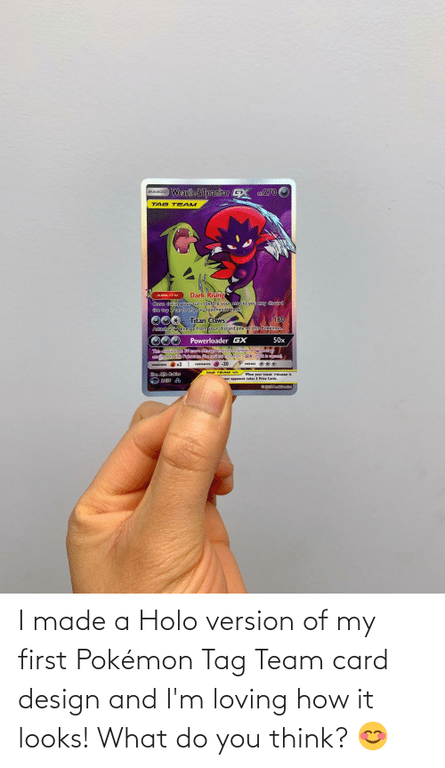 Card Design: Weavile&Tyranitar  ar270  BASIC  TAG T EAM  Dark Rising  Once during your turn (before your attack) you may discard  the top 2 cards of your opponentis deck.  ABILITY  Titan Claws.  energy from your discard pile to this Pokémon.  160  Attach a U  50x  Powerloader GX  This attack does S0 more damage times the number of U energy  attached to this Pokemon. Nou can't use more thanI GX attack in a geme).  retreat ** *  resistance O -20  weakness ) x2  Mus. Alfie Robles  20153  TAG TEAM rule  When your TAG TEAM is  our opponent takes 3 Prize Cards.  ©2009 AnckDamian I made a Holo version of my first Pokémon Tag Team card design and I'm loving how it looks! What do you think? 😊