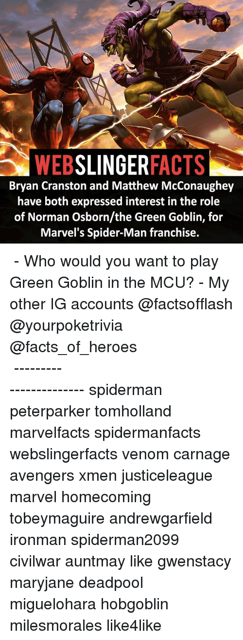 normans: WEB  SLINGER  FACTS  Bryan Cranston and Matthew McConaughey  have both expressed interest in the role  of Norman Osborn/the Green Goblin, for  Marvel's Spider-Man franchise. ▲▲ - Who would you want to play Green Goblin in the MCU? - My other IG accounts @factsofflash @yourpoketrivia @facts_of_heroes ⠀⠀⠀⠀⠀⠀⠀⠀⠀⠀⠀⠀⠀⠀⠀⠀⠀⠀⠀⠀⠀⠀⠀⠀⠀⠀⠀⠀⠀⠀⠀⠀⠀⠀⠀⠀ ⠀⠀----------------------- spiderman peterparker tomholland marvelfacts spidermanfacts webslingerfacts venom carnage avengers xmen justiceleague marvel homecoming tobeymaguire andrewgarfield ironman spiderman2099 civilwar auntmay like gwenstacy maryjane deadpool miguelohara hobgoblin milesmorales like4like