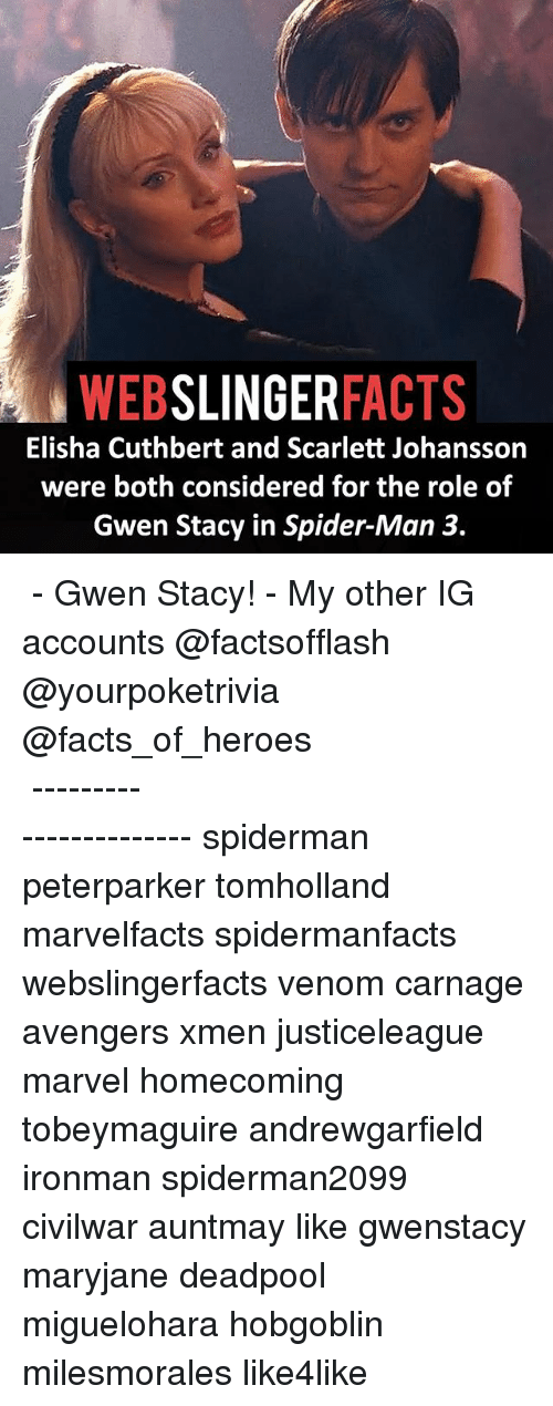 Elisha Cuthbert, Facts, and Memes: WEB  SLINGER  FACTS  Elisha Cuthbert and Scarlett Johansson  were both considered for the role of  Gwen Stacy in Spider-Man 3. ▲▲ - Gwen Stacy! - My other IG accounts @factsofflash @yourpoketrivia @facts_of_heroes ⠀⠀⠀⠀⠀⠀⠀⠀⠀⠀⠀⠀⠀⠀⠀⠀⠀⠀⠀⠀⠀⠀⠀⠀⠀⠀⠀⠀⠀⠀⠀⠀⠀⠀⠀⠀ ⠀⠀----------------------- spiderman peterparker tomholland marvelfacts spidermanfacts webslingerfacts venom carnage avengers xmen justiceleague marvel homecoming tobeymaguire andrewgarfield ironman spiderman2099 civilwar auntmay like gwenstacy maryjane deadpool miguelohara hobgoblin milesmorales like4like