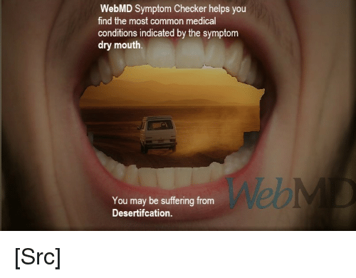 checker: WebMD Symptom Checker helps you  find the most common medical  conditions indicated by the symptom  dry mouth.  Web  You may be suffering from  Desertifcation [Src]