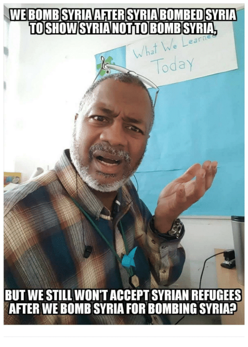 Syrian: WEBOMB SYRIAAFTERSYRIABOMBEDSYRIA  TOSHOW SYRIA NOTTOBOMB SYRIA  e a  rnes  What  Today  BUT WE STILL WON'TACCEPT SYRIAN REFUGEES  AFTER WE BOMB SYRIA FOR BOMBING SYRIA?