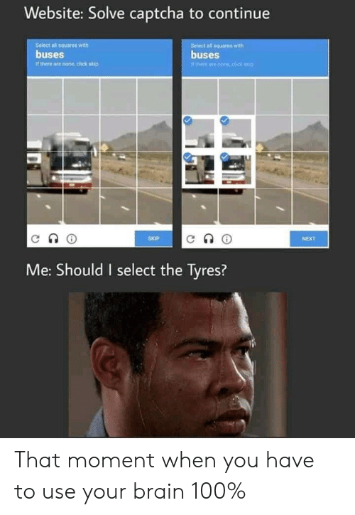 Click, Kip, and Brain: Website: Solve captcha to continue  Seiect all squares with  buses  Belect all squares with  buses  Tthere ane cone,click kip  it there are none, click skip  SKIP  NEXT  Me: Should I select the Tyres? That moment when you have to use your brain 100%