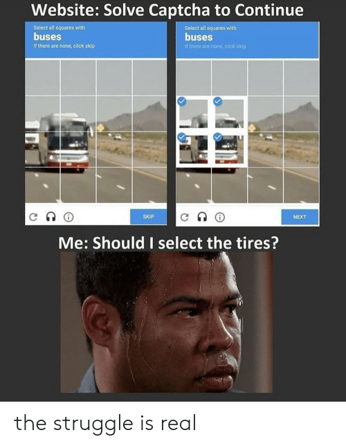 tires: Website: Solve Captcha to Continue  Select all squares with  Select all squares with  buses  buses  If there are none, click skip  If there are none click skip  SKIP  NEXT  Me: Should I select the tires? the struggle is real