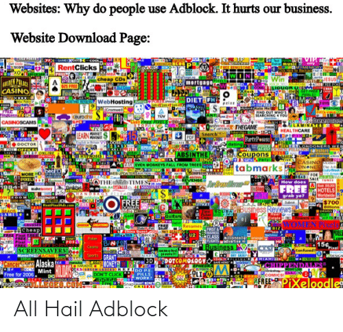 Ocho: Websites: Why do people use Adblock. It hurts our business.  Website Download Page:  VIP  GetscoO  RentClicks  MURC  FREE RINGTONE  scorete  A cheap CDs  DEN PAACE  CASINO  Win  Whos mortgage  $25 FREE  Foo  IOUOR  meN detrI  RELE  DIET CHE  WebHosting  THOSTING  TOYS  FOOD  Cremwel  REE  Ringtenes  IND OUT WHO'S  SEARCHING4YVOU  Flip  TÜV  eurodhs  CASINOSCAMS  TATES  vohnng THEGAME  Search' N  P PartyPes  dating  HEALTHCARE  IEARN  MARKET  PDF  URLAVORO  JOBS  ростоR  r OEFICES  POKER  WOINTRYLONDONERD WEE  920407 atestore  e stora  CASINO  ONANE he  ABSINTHE  CASM EVEN MONKEYS PALL FROM TREES  Coupons  THVNOS  etire  tabmarks  betED  WEBUPDATE  MORE  FOR  SALE  How does  GROKE  EVENGE  PIXEL  Jortrndle  TUNES  EwotC  OTHEAARATIMES  FREE  makemoney  HOTELS  Worldwide R  b3700  Blone  1ORUGS  grab ya?  TBristol  TAMTYEEIR  RentPielad.cem  всыо  FREE  Suda  DOMAIN  uBUSiness Reviews  ADS THE  #ouitan  Swim/Ww.V.a.  Gelf  EeteleL  WOIFTS  WOMEN Pixel  CATIONS  UR  Resumes  BIZ  FRST &  CLASS sncella ng  OGHRIGTSwadvertise  Business  Cheap  FREE PIKel EBEE  China Gues  оодесса  PUELS  ARTEMUA  U2  eelver  Poer  START  usc  PDF  15¢  Confused?  ANGEL  Casino  Pixel  SCREENSAVERS  ManiaTV ACINE  asimoted  piels  FDOTCOMOLOGY  Sports  QUAITIE  MAPS  2DESIC  GRANT  OSAND  3D  CancerCure Alaska  RCK Mint  HSDIL  Omanuka IOVONEY  KARAOKE  TOR  PPENDALES  EPHEDRA  25GREHTEESRLEIDO P.E  PILLS  OCHO RRWORK?  COMICS! ebA  AEREEPIXeloodle  Free for 2006.  DON'T CLICK R  ** Xžor  TPOPULARMEDIA COM  ERANT MONEY  Frve SnapE XT  ngi picom  thail All Hail Adblock