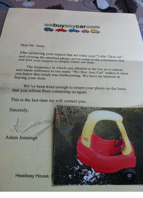 """Your Little: webuyanycar.com  Dear Mr. Jones  After reviewing your request that we value your """"Little Tikes car""""  and viewing the attached photo, we've come to the conclusion that  you sent your request to simply waste our time.  The frequency in which you alluded to the toy as a vehicle  and made reference to our name """"We Buy Any Car"""" makes it clear  you knew this result was forthcoming. We have no interest in  buying your item.  We've been kind enough to return your photo on the basis  that you refrain from contacting us again.  This is the last time we will contact you.  Sincerely  Adam Jennin  Headway House,"""