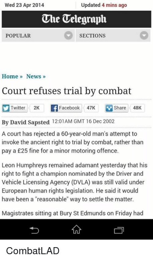 """Dvla: Wed 23 Apr 2014  Updated 4 mins ago  The Telegraph  SECTIONS  POPULAR  Home News  Court refuses trial by combat  Twitter 2K Facebook 47K Share 48K  By David Sapsted 12:01AM GMT 16 Dec 2002  A court has rejected a 60-year-old man's attempt to  invoke the ancient right to trial by combat, rather than  pay a £25 fine for a minor motoring offence.  Leon Humphreys remained adamant yesterday that his  right to fight a champion nominated by the Driver and  Vehicle Licensing Agency (DVLA) was still valid under  European human rights legislation. He said it would  have been a """"reasonable"""" way to settle the matter  Magistrates sitting at Bury St Edmunds on Friday had CombatLAD"""