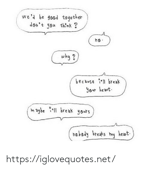 Break: we'd be good together  don't you think ?  ho:  why ?  because ll break  Your heart.  maybe 1 break yours  hobady breaks  heart.  my https://iglovequotes.net/