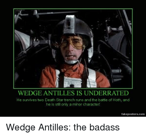 Death Star: WEDGE ANTILLES IS UNDERRATED  He survives two Death Star trench runs and the battle of Hoth, and  he is still only a minor character!  fakeposters.comm Wedge Antilles: the badass