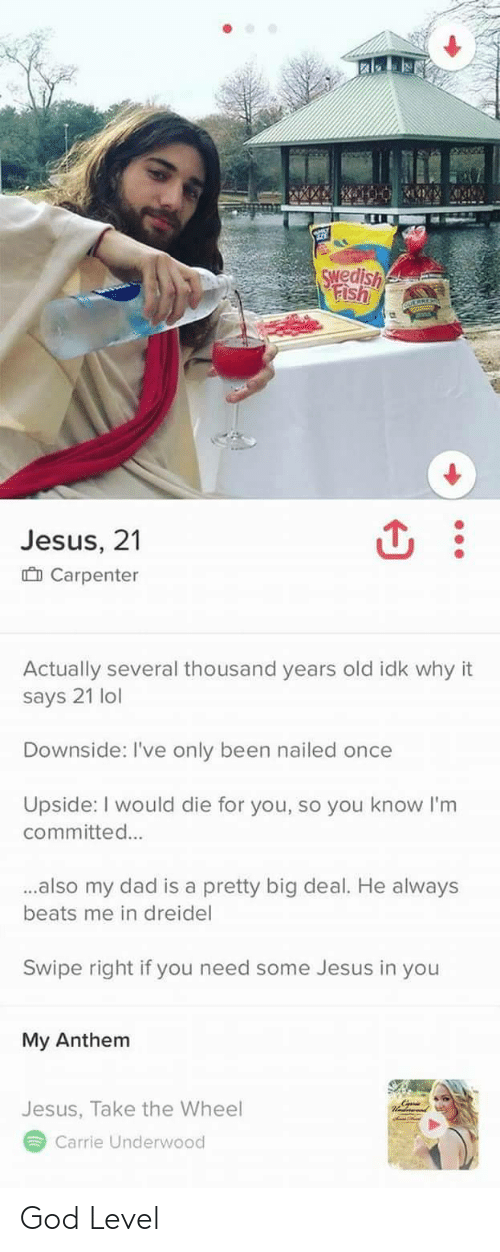 beats-me: wedish  Jesus, 21  Carpenter  Actually several thousand years old idk why it  says 21 lol  Downside: I've only been nailed once  Upside: I would die for you, so you know I'm  committed...  ..also my dad is a pretty big deal. He always  beats me in dreidel  Swipe right if you need some Jesus in you  My Anthem  Jesus, Take the Wheel  Carrie Underwood God Level