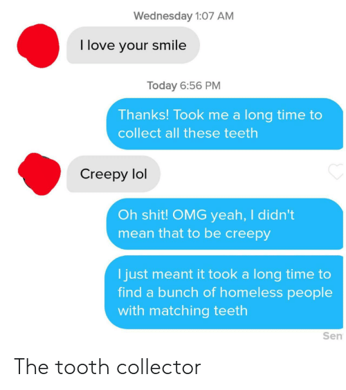 Creepy, Homeless, and Lol: Wednesday 1:07 AM  I love your smile  Today 6:56 PM  Thanks! Took me a long time to  collect all these teeth  Creepy lol  Oh shit! OMG yeah, I didn't  mean that to be creepy  I just meant it took a long time to  find a bunch of homeless people  with matching teeth  Sen The tooth collector