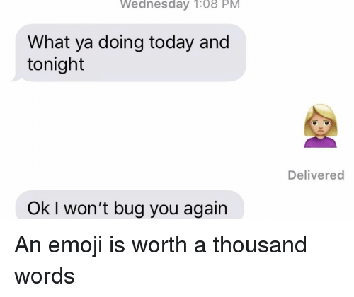 Emoji, Relationships, and Texting: Wednesday  1:08  PM  What ya doing today and  tonight  Delivered  Ok I won't bug you again An emoji is worth a thousand words
