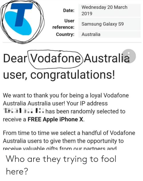 Apple, Facepalm, and Iphone: Wednesday 20 March  Date: 2019  User  Samsung Galaxy S9  reference:  Country: Australia  Dear Vodafone Australia  user, congratulations!  We want to thank you for being a loyal Vodafone  Australia Australia user! Your IP address  I  I:. has been randomly selected to  receive a FREE Apple iPhone X  From time to time we select a handful of Vodafone  Australia users to give them the opportunity to  receive valuable aifts from our nartners and Who are they trying to fool here?