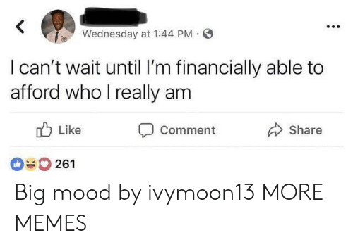 Dank, Memes, and Mood: Wednesday at 1:44 PM.  l can't wait until I'm financially able to  afford who I really am  ub Like  Comment  Share  261 Big mood by ivymoon13 MORE MEMES
