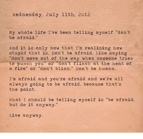 """Fire, Life, and Heat: Wednesday, July 1lth, 2012  My whole life I've been telling myself """"don't  be afraid.""""  And it is only now that I'm realizing how  stupid that is. Don't be afraid. Like saying  """"don't move out of the way when someone tries  to punch you"""" or """"don't flinch at the heat of  a fire"""" or """"don't blink."""" Don't be human.  I'm afraid and you're afraid and we're all  always going to be afraid, because that's  the point.  What I should be telling myself is """"be afraid,  but do it anyway.""""  Live anyway"""