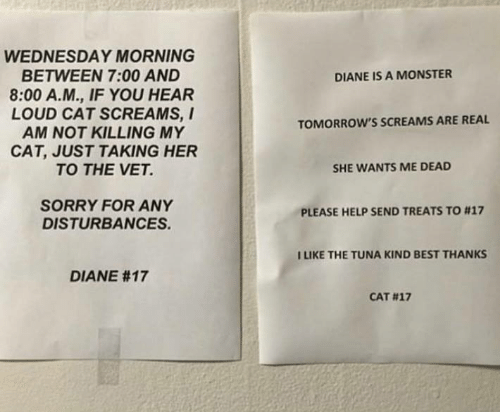 Memes, Monster, and Sorry: WEDNESDAY MORNING  BETWEEN 7:00 AND  8:00 A.M., IF YOU HEAR  LOUD CAT SCREAMS, I  AM NOT KILLING MY  CAT, JUST TAKING HER  TO THE VET.  DIANE IS A MONSTER  TOMORROW'S SCREAMS ARE REAL  SHE WANTS ME DEAD  SORRY FOR ANY  DISTURBANCES  PLEASE HELP SEND TREATS TO #17  ILIKE THE TUNA KIND BEST THANKS  DIANE #17  CAT