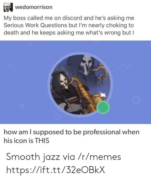 my boss: wedomorrison  My boss called me on discord and he's asking me  Serious Work Questions but I'm nearly choking to  death and he keeps asking me what's wrong but I  how am I supposed to be  professional when  his icon is THIS Smooth jazz via /r/memes https://ift.tt/32eOBkX