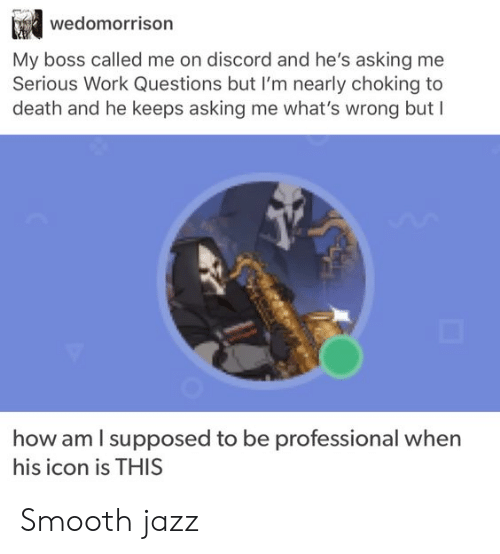 icon: wedomorrison  My boss called me on discord and he's asking me  Serious Work Questions but I'm nearly choking to  death and he keeps asking me what's wrong but I  how am I supposed to be  professional when  his icon is THIS Smooth jazz