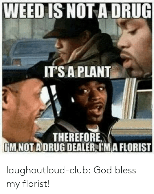 Club, God, and Tumblr: WEED IS NOT A DRUG  ITS A PLANT  THEREFORE  IİM NOT ADRUG DEALER, IMA FLORIST laughoutloud-club:  God bless my florist!