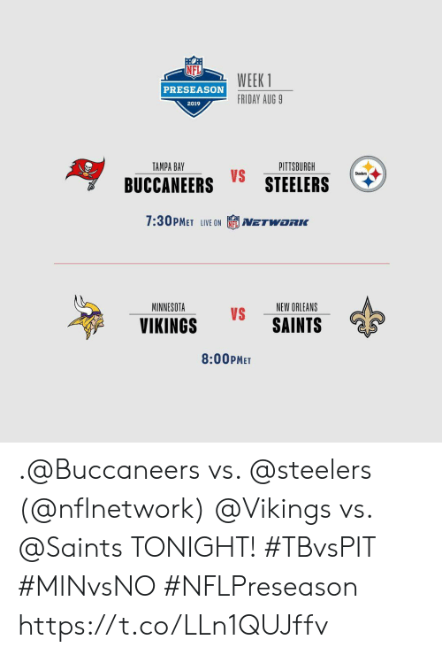 preseason: WEEK 1  PRESEASON  FRIDAY AUG 9  2019  PITTSBURGH  TAMPA BAY  Steelers  BUCCANEERS STEELERS  7:30PMET LIVE ON  NETWORK  MINNESOTA  NEW ORLEANS  VS  SAINTS  VIKINGS  8:00PMET .@Buccaneers vs. @steelers (@nflnetwork) @Vikings vs. @Saints   TONIGHT! #TBvsPIT #MINvsNO #NFLPreseason https://t.co/LLn1QUJffv