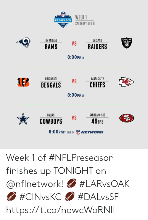 preseason: WEEK 1  PRESEASON  SATURDAY AUG 10  2019  RAIDERS  LOS ANGELES  OAKLAND  VS  RAIDERS  RAMS  8:00PMET  KANSAS CITY  CINCINNATI  1EB  VS  CHIEFS  BENGALS  8:00PMET  DALLAS  SAN FRANCISCO  VS  49ERS  COWBOYS  9:00PMET LIVE ON  NETWORC Week 1 of #NFLPreseason finishes up TONIGHT on @nflnetwork!  🏈 #LARvsOAK 🏈 #CINvsKC 🏈 #DALvsSF https://t.co/nowcWoRNII