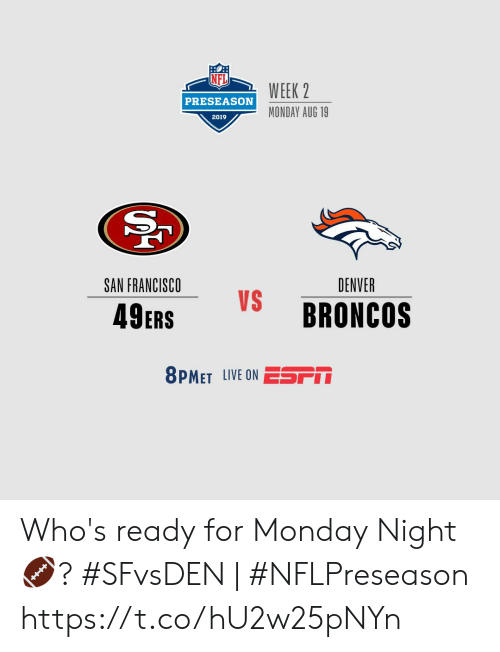 preseason: WEEK 2  PRESEASON  MONDAY AUG 19  2019  SAN FRANCISCO  DENVER  VS  BRONCOS  49ERS  8PMET LIVE ON ESSPM Who's ready for Monday Night  🏈?    #SFvsDEN | #NFLPreseason https://t.co/hU2w25pNYn