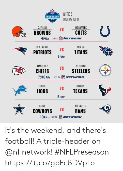 preseason: WEEK 2  PRESEASON  SATURDAY AUG 17  2019  CLEVELAND  INDIANAPOLIS  VS  COLTS  BROWNS  4PMET LIVE ON  NETWORIK  NEW ENGLAND  TENNESSEE  VS  TITANS  PATRIOTS  T)  7PMET  PITTSBURGH  KANSAS CITY  VS  STEELERS  CHIEFS  Steelers  7:30PMET LIVE ON  NETWORKC  DETROIT  HOUSTON  VS  TEXANS  LIONS  8PMET  DALLAS  LOS ANGELES  VS  RAMS  COWBOYS  10PMET LIVE ON  NETWORK It's the weekend, and there's football! A triple-header on @nflnetwork! #NFLPreseason https://t.co/gpEc8DVpTo