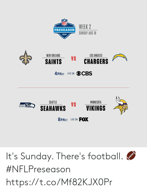 preseason: WEEK 2  PRESEASON  SUNDAY AUG 18  2019  NEW ORLEANS  LOS ANGELES  VS  CHARGERS  SAINTS  4PMET LIVE ON OCBS  SEATTLE  MINNESOTA  VS  SEAHAWKS  VIKINGS  FOX  8PMET LIVE ON It's Sunday. There's football. 🏈 #NFLPreseason https://t.co/Mf82KJX0Pr