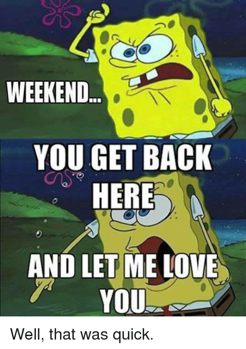 That Was Quick: WEEKEND  YOU GET BACK  HERE  AND LET ME LOVE  T YOU Well, that was quick.