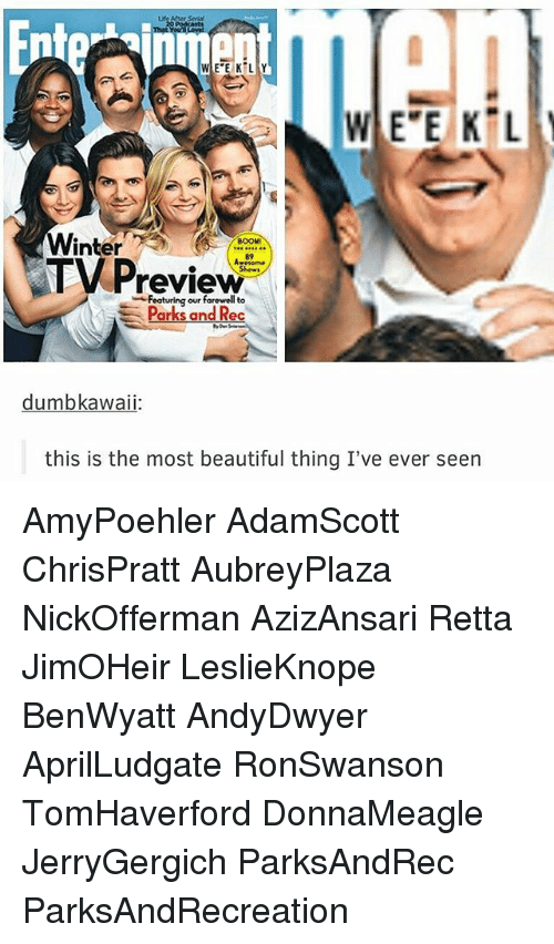 the most beautiful thing ive ever: WEEKLY  Winter  BOOM  TV Preview  Featuring our farewell Parks and Rec  dumbka  this is the most beautiful thing I've ever seen AmyPoehler AdamScott ChrisPratt AubreyPlaza NickOfferman AzizAnsari Retta JimOHeir LeslieKnope BenWyatt AndyDwyer AprilLudgate RonSwanson TomHaverford DonnaMeagle JerryGergich ParksAndRec ParksAndRecreation