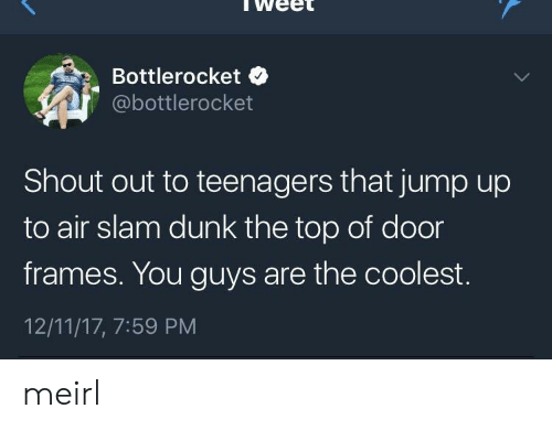 Jump Up: weet  Bottlerocket  @bottlerocket  Shout out to teenagers that jump up  to air slam dunk the top of door  frames. You guys are the coolest.  12/11/17, 7:59 PM meirl