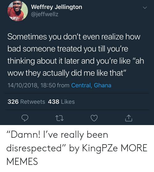 """Bad, Dank, and Memes: Weffrey Jellington  @jeffwell:z  PEE  Sometimes you don't even realize how  bad someone treated you till you're  thinking about it later and you're like """"ah  wow they actually did me like that""""  14/10/2018, 18:50 from Central, Ghana  326 Retweets 438 Likes """"Damn! I've really been disrespected"""" by KingPZe MORE MEMES"""