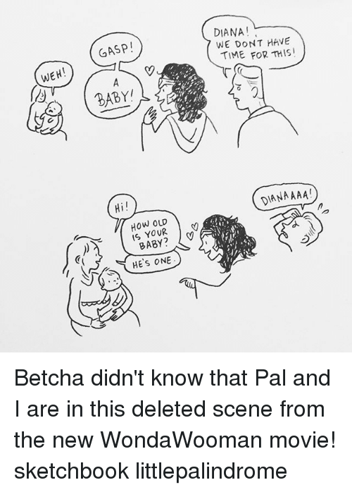oud: WEH!  GASP  Hi!  How OUD  IS BABY  HE S ONE  DIANA!  WE DONT HAVE  TIME FOR THIS!  ANAAAA! Betcha didn't know that Pal and I are in this deleted scene from the new WondaWooman movie! sketchbook littlepalindrome