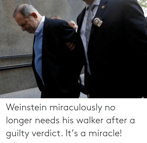 guilty: Weinstein miraculously no longer needs his walker after a guilty verdict. It's a miracle!