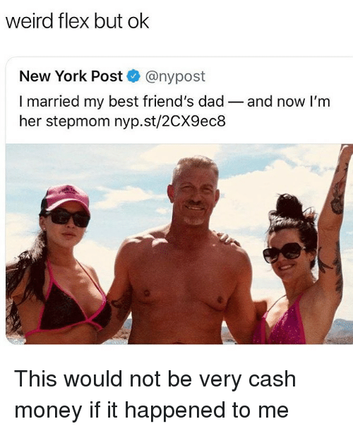 Cash Money: weird flex but ok  New York Post @nypost  I married my best friend's dad- and now I'm  her stepmom nyp.st/2CX9ec8 This would not be very cash money if it happened to me